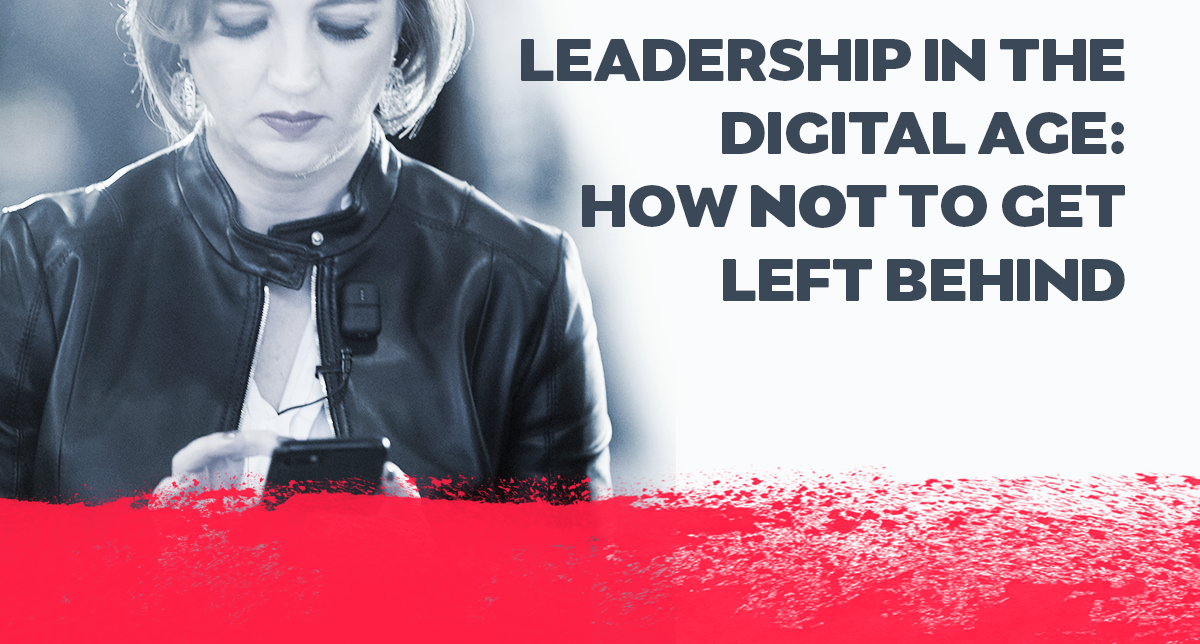 Leadership In The Digital Age: How NOT To Get Left Behind