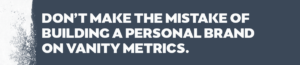 Mistake to build a personal brand on vanity metrics