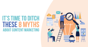 It's Time to Ditch These 8 Myths About Content Marketing