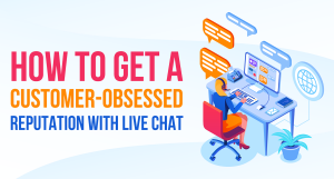 How to Get a Customer-Obsessed Reputation With Live Chat
