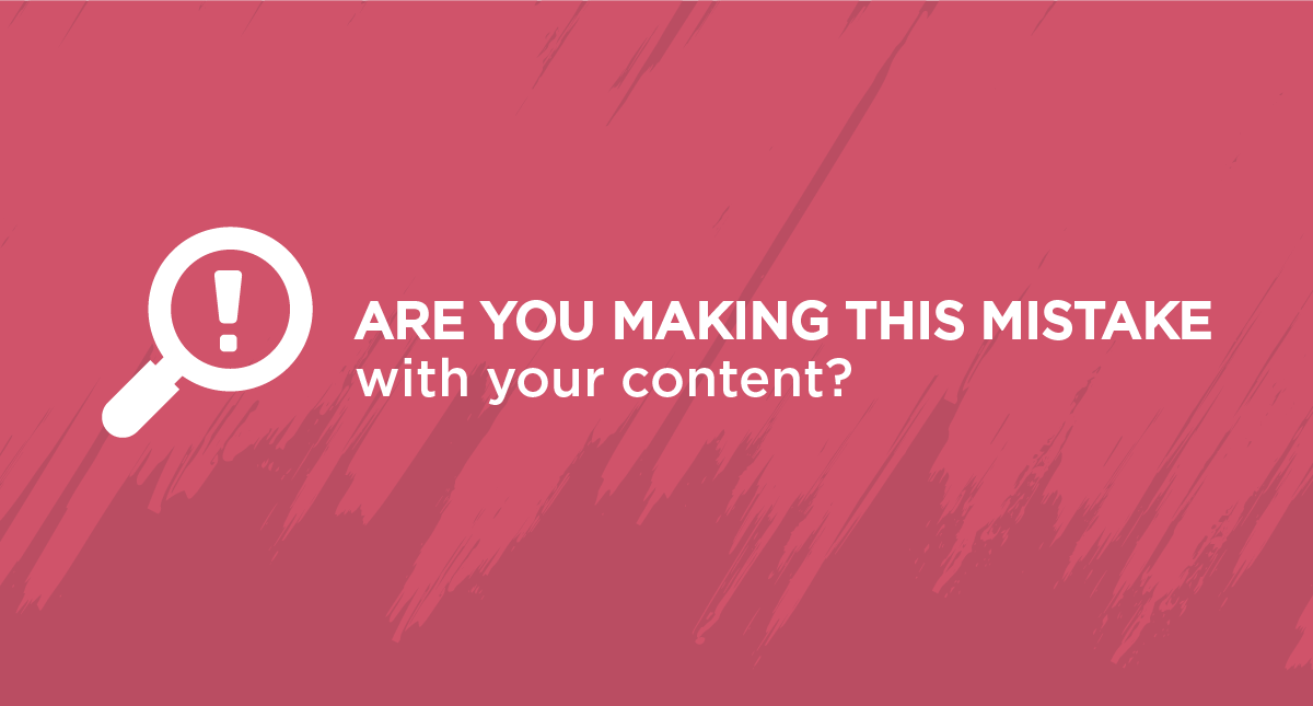 Are You Making This Mistake With Your Content?