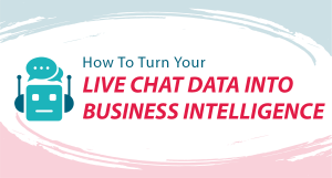How To Turn Your Live Chat Data Into Business Intelligence