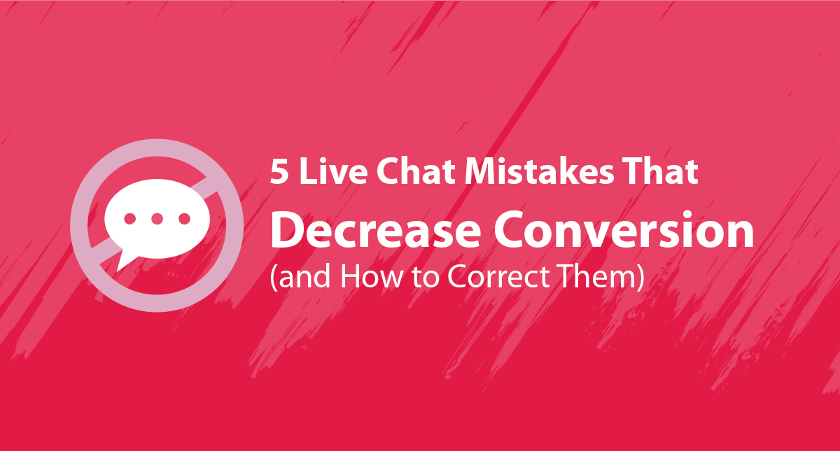 5 Live Chat Mistakes That Decrease Conversion (and How to Correct Them)