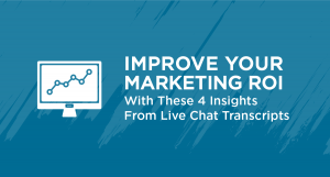 Improve Your Marketing ROI With These 4 Insights From Live Chat Transcripts
