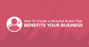 How To Create a Personal Brand That Benefits Your Business