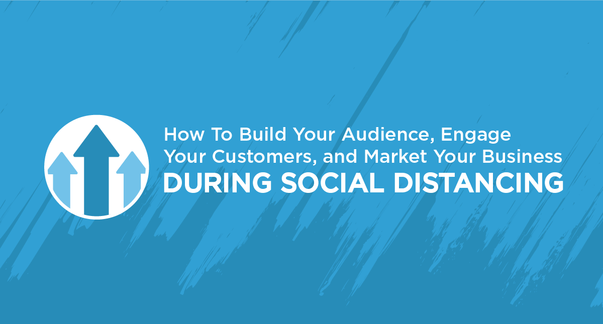 How To Build Your Audience, Engage Your Customers, and Market Your Business During Social Distancing