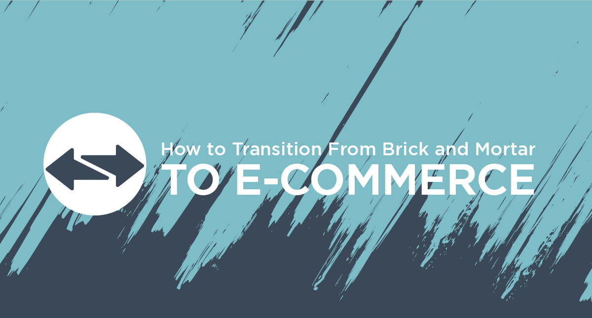 How to Transition From Brick and Mortar to E-Commerce