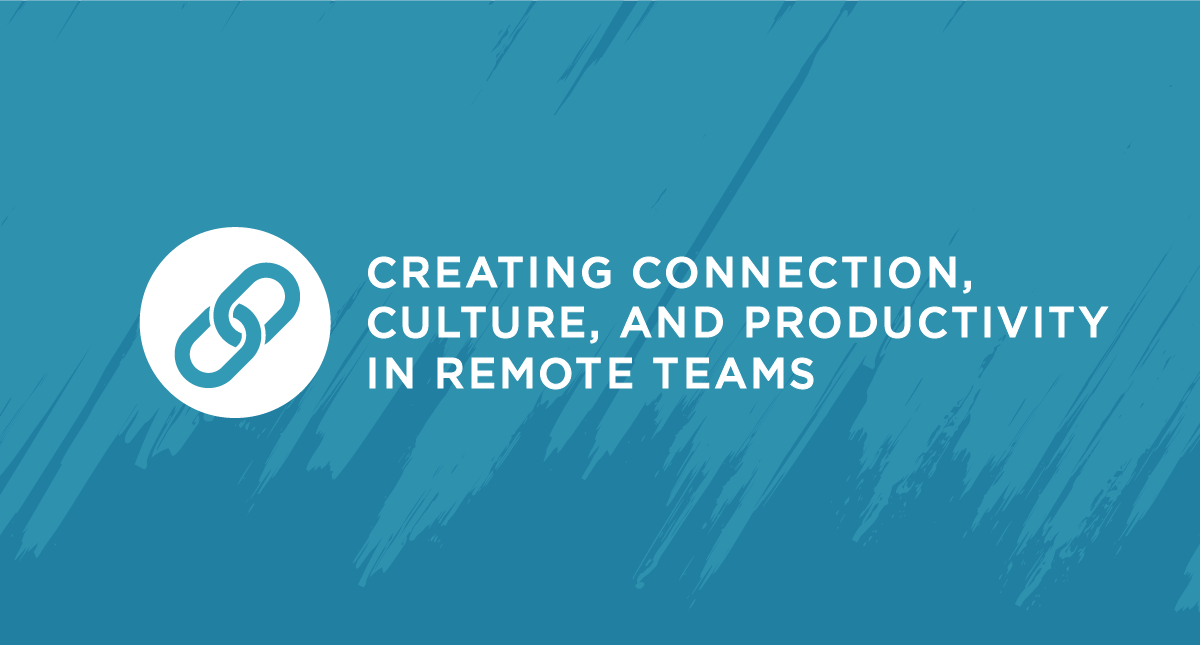 Creating Connection, Culture, and Productivity in Remote Teams