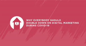 Why Everybody Should Double Down on Digital Marketing During COVID-19