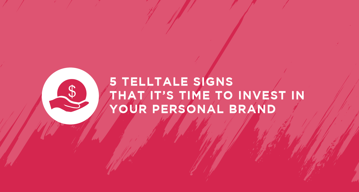 5 Telltale Signs That it's Time to Invest in Your Personal Brand
