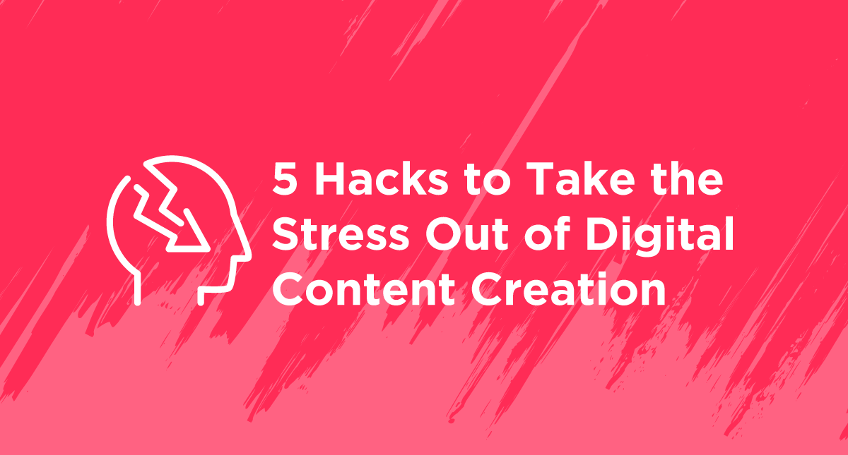 5 Hacks to Take the Stress Out of Digital Content Creation