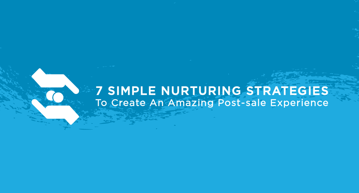 7 Simple Nurturing Strategies to Create an Amazing Post-Sale Experience