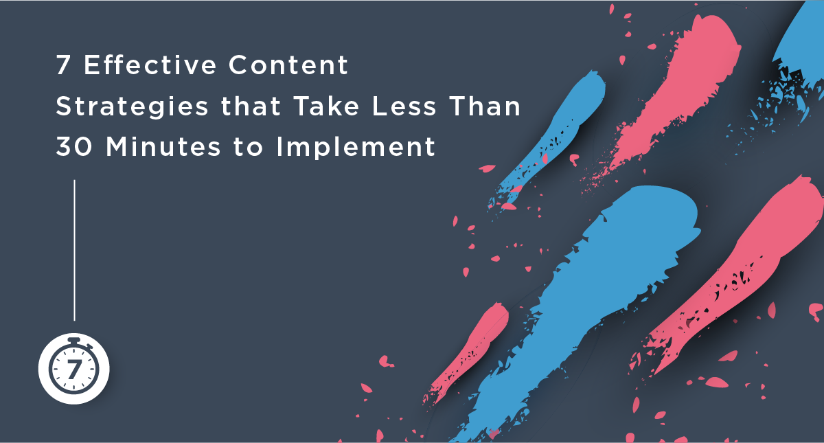 7 Effective Content Strategies that Take Less Than 30 Minutes to Implement