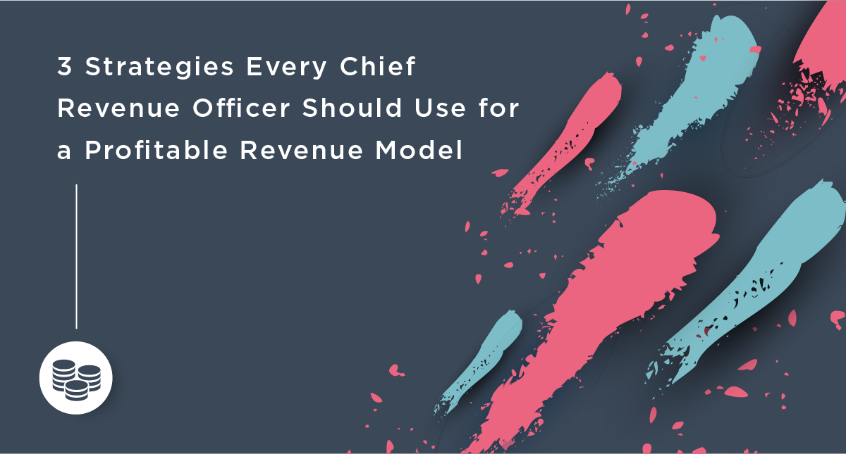 3 Strategies Every Chief Revenue Officer Should Use for a Profitable Revenue Model