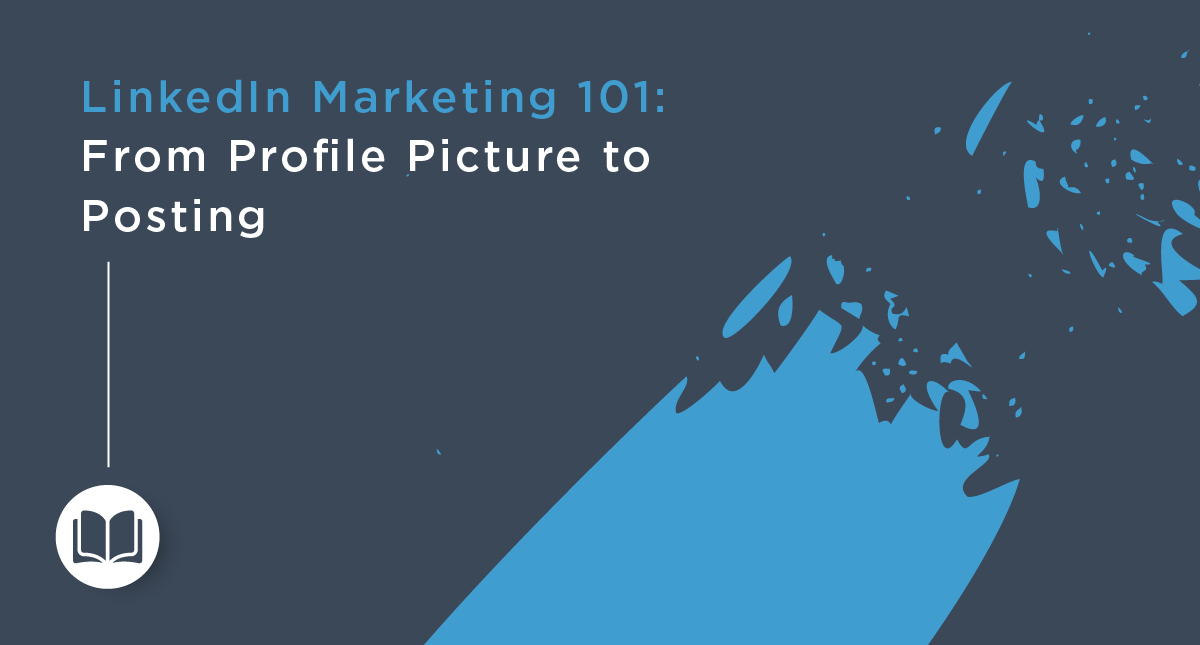 LinkedIn Marketing 101: From Profile Picture to Posting