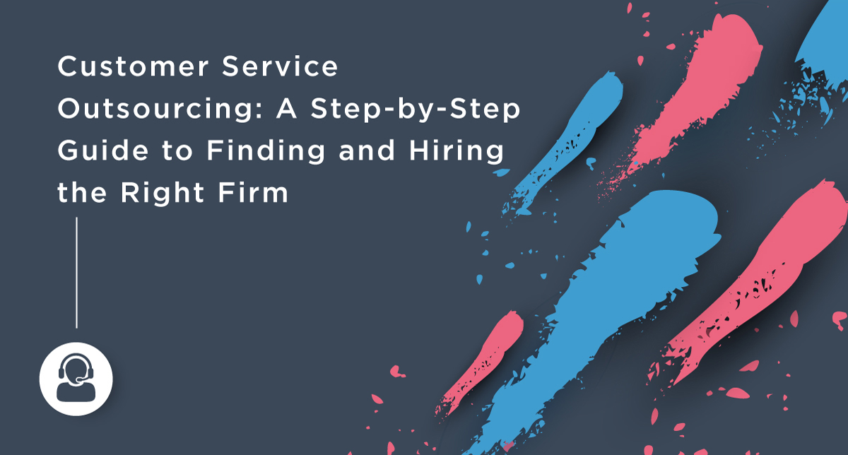 Customer Service Outsourcing: A Step-by-Step Guide to Finding and Hiring the Right Firm
